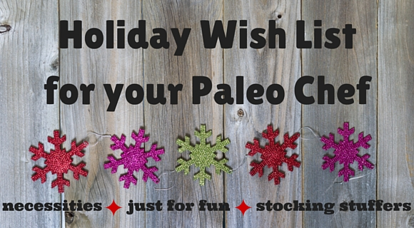 Holiday Wish List for your Paleo Chef